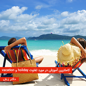 کاملترین آموزش در مورد تفاوت holiday و vacation
